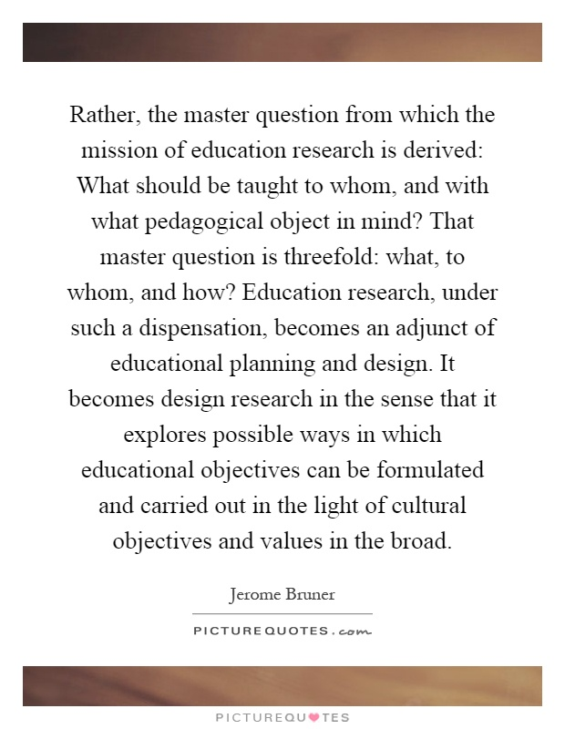 Rather, the master question from which the mission of education research is derived: What should be taught to whom, and with what pedagogical object in mind? That master question is threefold: what, to whom, and how? Education research, under such a dispensation, becomes an adjunct of educational planning and design. It becomes design research in the sense that it explores possible ways in which educational objectives can be formulated and carried out in the light of cultural objectives and values in the broad Picture Quote #1