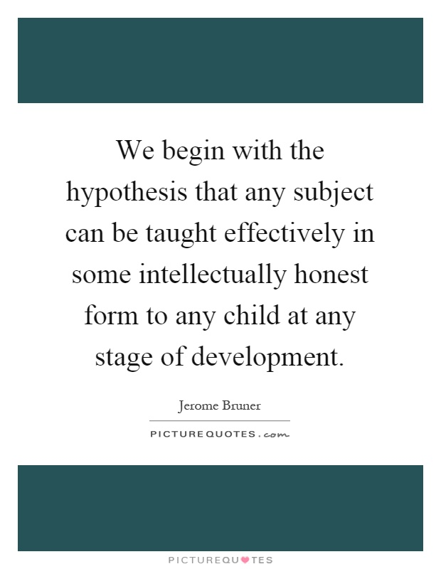 We begin with the hypothesis that any subject can be taught effectively in some intellectually honest form to any child at any stage of development Picture Quote #1
