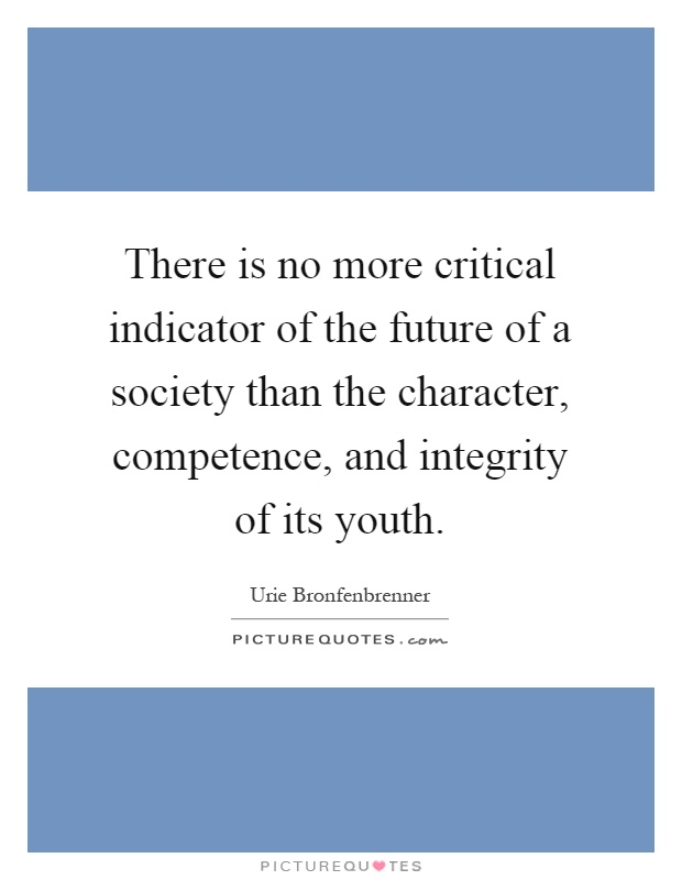 There is no more critical indicator of the future of a society than the character, competence, and integrity of its youth Picture Quote #1
