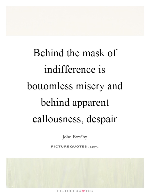 Behind the mask of indifference is bottomless misery and behind apparent callousness, despair Picture Quote #1