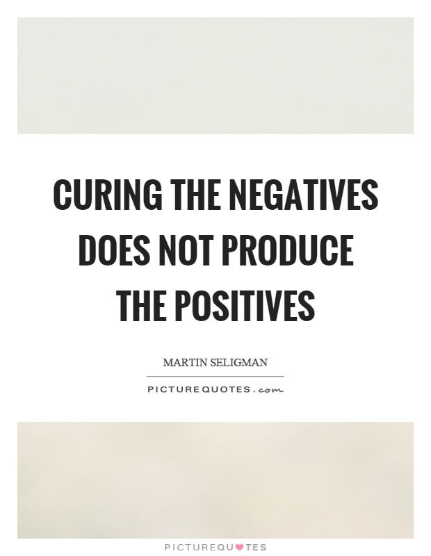 Curing the negatives does not produce the positives Picture Quote #1