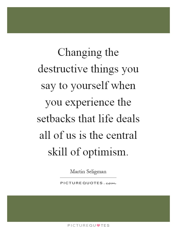 Changing the destructive things you say to yourself when you experience the setbacks that life deals all of us is the central skill of optimism Picture Quote #1