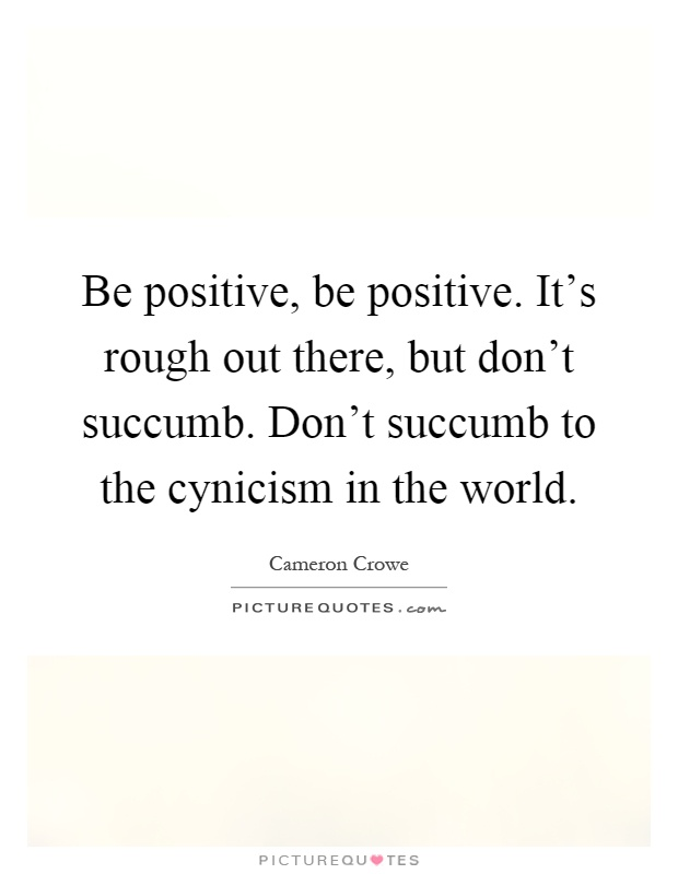 Be positive, be positive. It's rough out there, but don't succumb. Don't succumb to the cynicism in the world Picture Quote #1