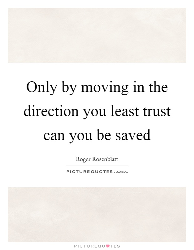 Only by moving in the direction you least trust can you be saved Picture Quote #1