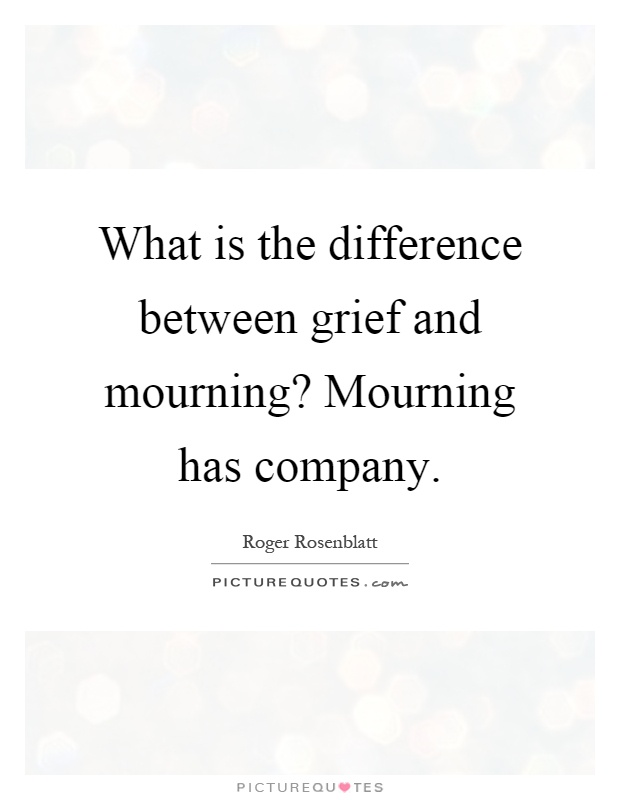 What is the difference between grief and mourning? Mourning has company Picture Quote #1