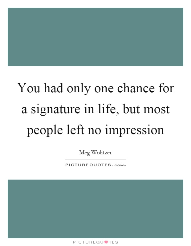 You had only one chance for a signature in life, but most people left no impression Picture Quote #1