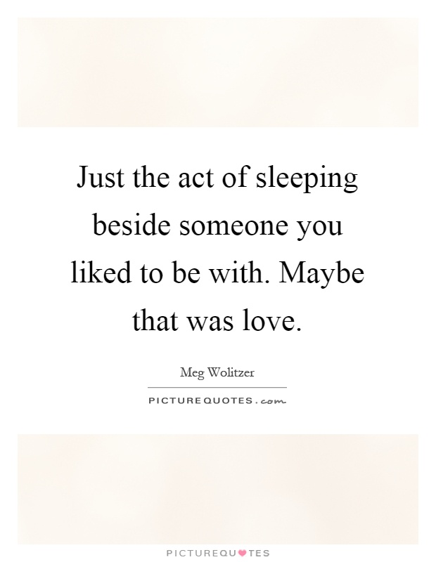 Just the act of sleeping beside someone you liked to be with. Maybe that was love Picture Quote #1