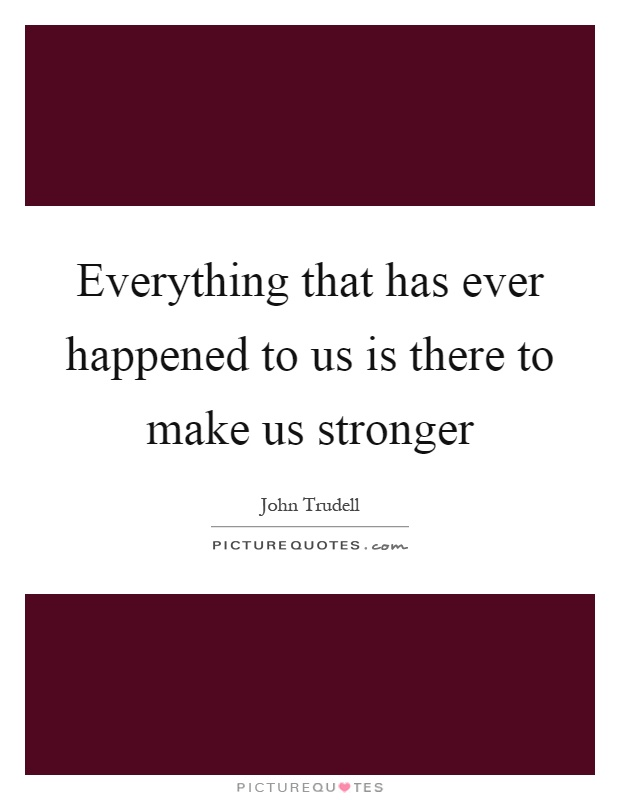 Everything that has ever happened to us is there to make us stronger Picture Quote #1