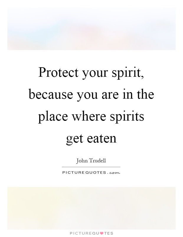 Protect your spirit, because you are in the place where spirits get eaten Picture Quote #1