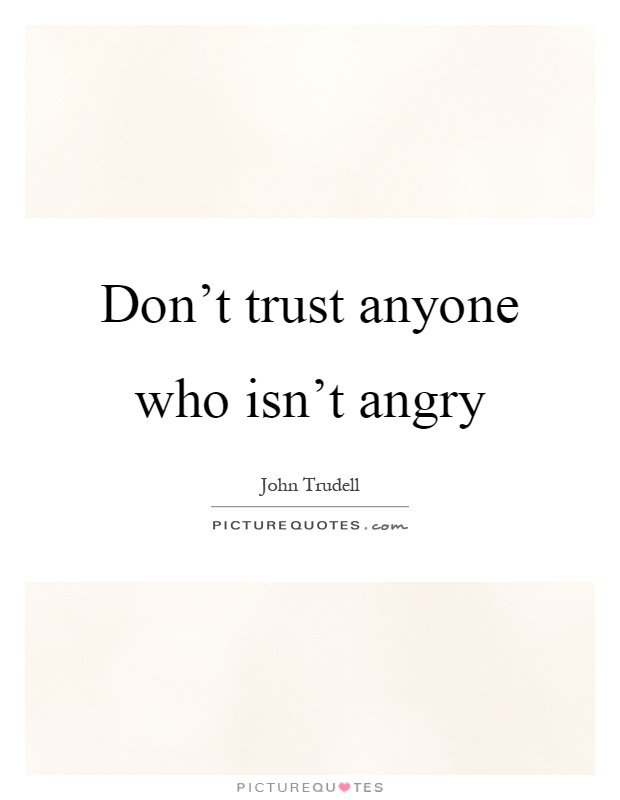 Don't trust anyone who isn't angry Picture Quote #1