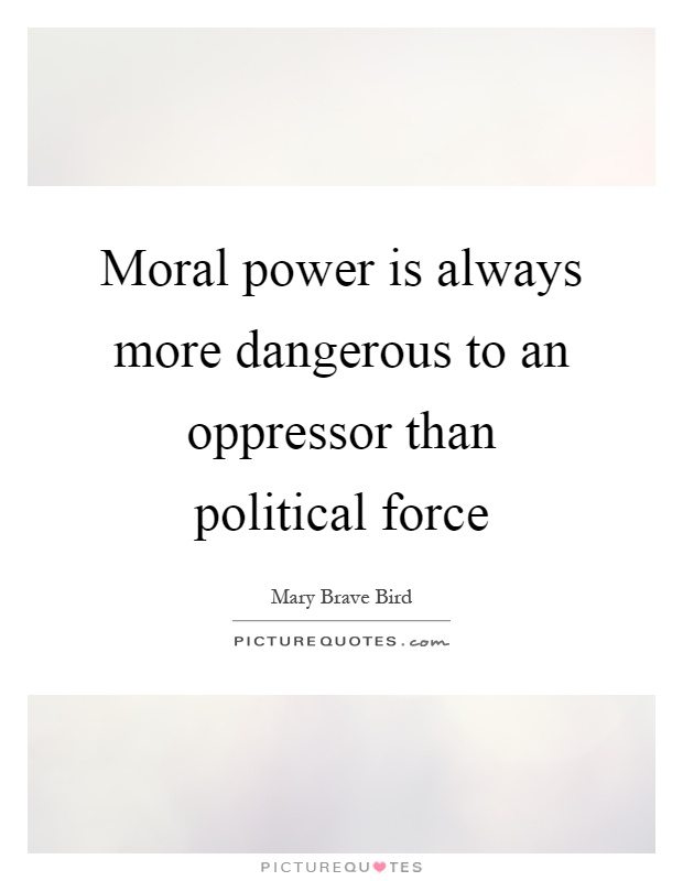Moral power is always more dangerous to an oppressor than political force Picture Quote #1