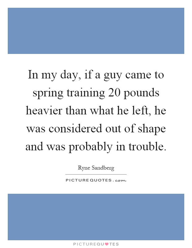 In my day, if a guy came to spring training 20 pounds heavier than what he left, he was considered out of shape and was probably in trouble Picture Quote #1