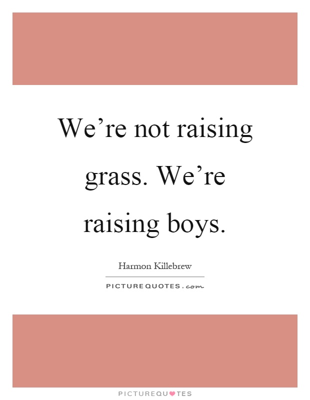 We're not raising grass. We're raising boys Picture Quote #1