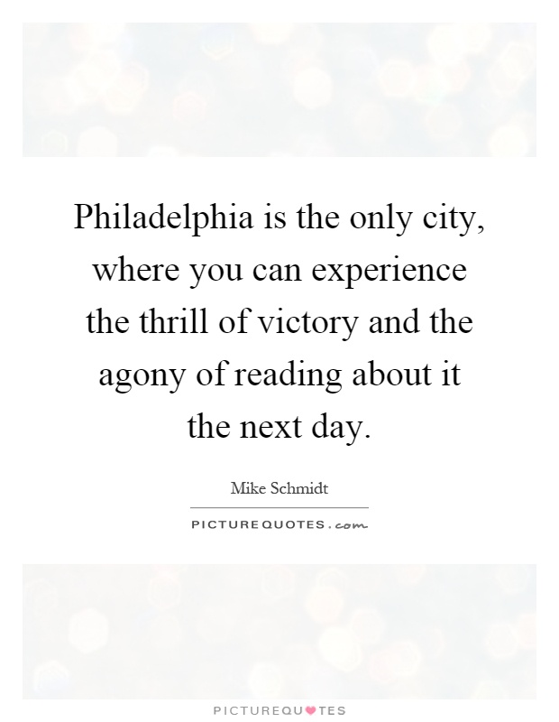 Philadelphia is the only city, where you can experience the thrill of victory and the agony of reading about it the next day Picture Quote #1