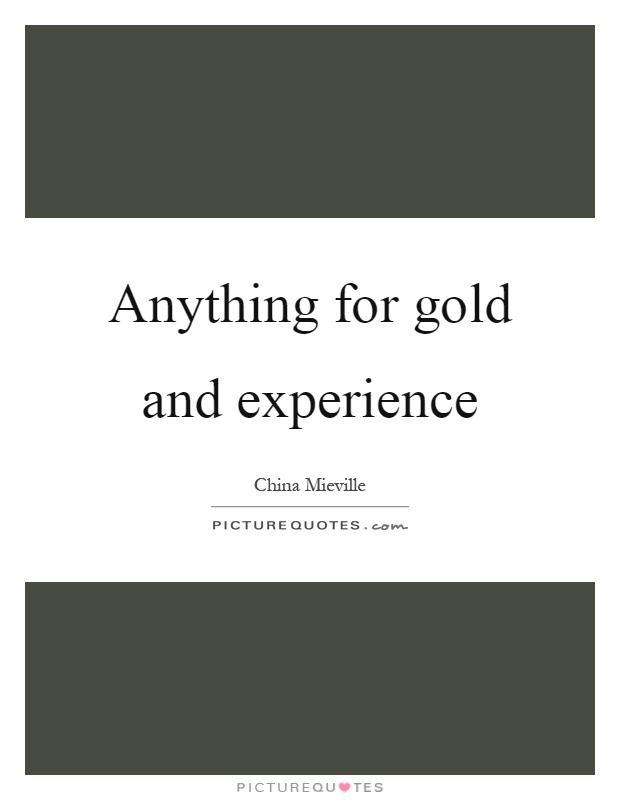 Anything for gold and experience Picture Quote #1