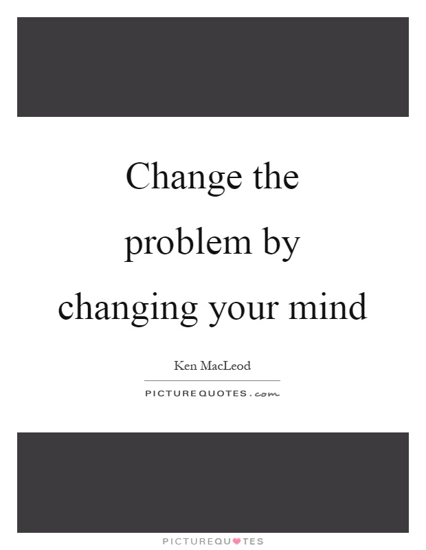 Change the problem by changing your mind Picture Quote #1