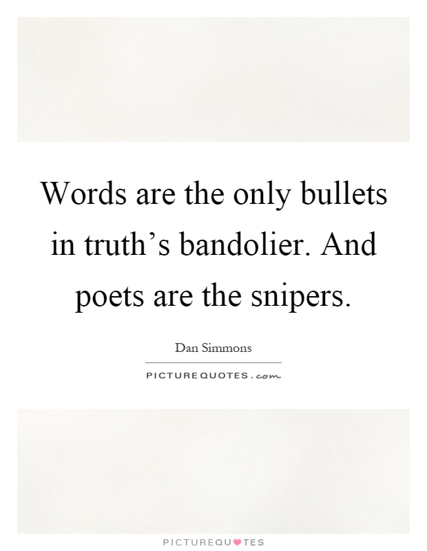 Words are the only bullets in truth's bandolier. And poets are the snipers Picture Quote #1
