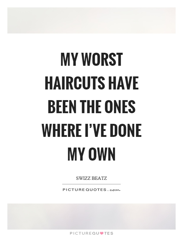 My worst haircuts have been the ones where I've done my own Picture Quote #1