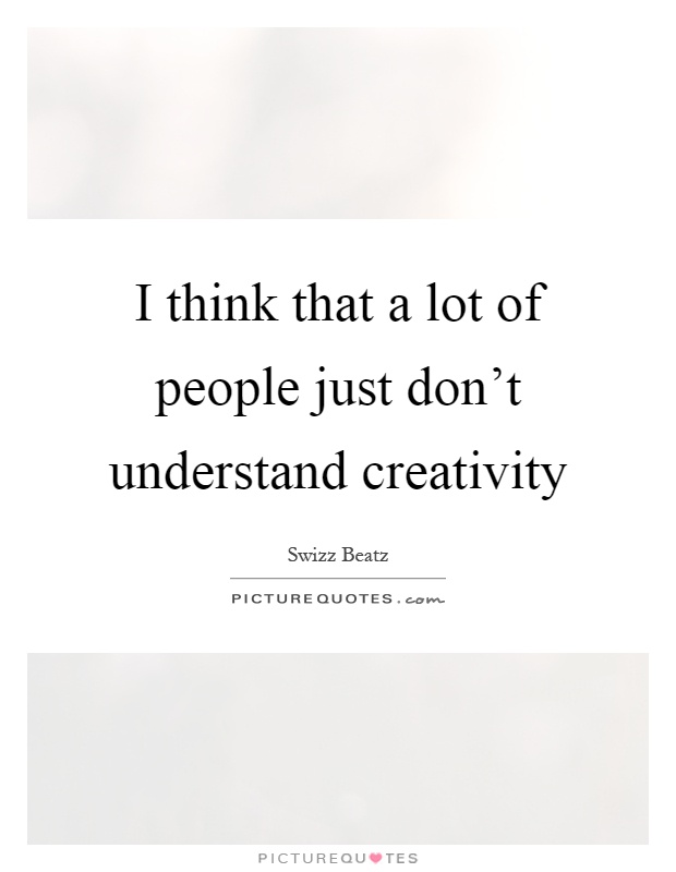 I think that a lot of people just don't understand creativity Picture Quote #1
