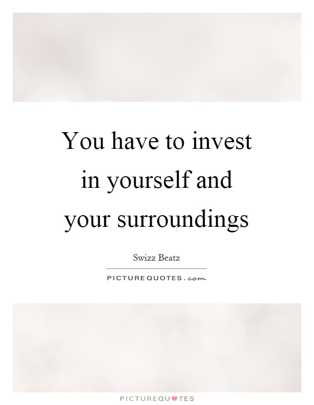 You have to invest in yourself and your surroundings Picture Quote #1