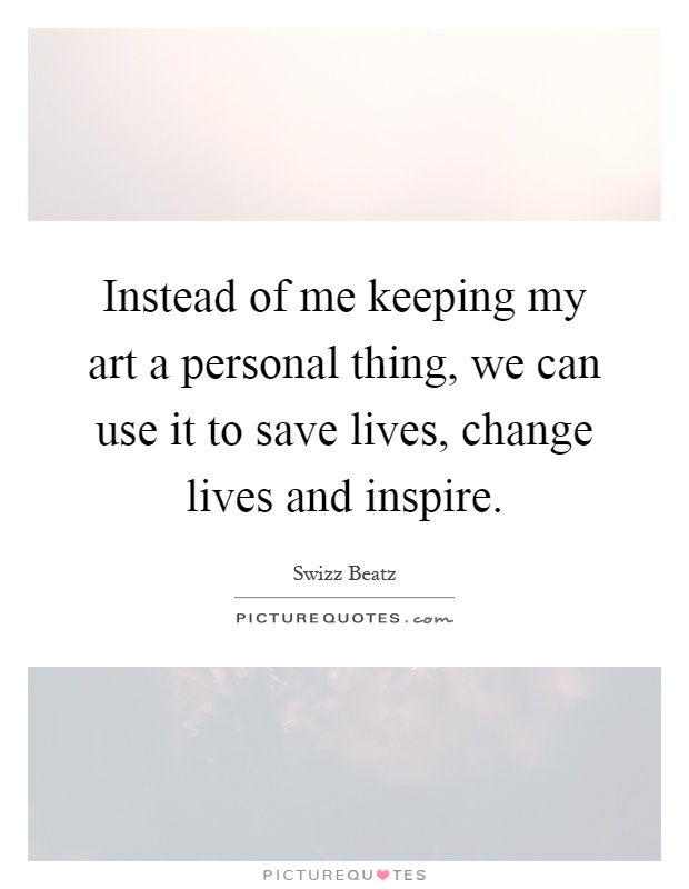 Instead of me keeping my art a personal thing, we can use it to save lives, change lives and inspire Picture Quote #1