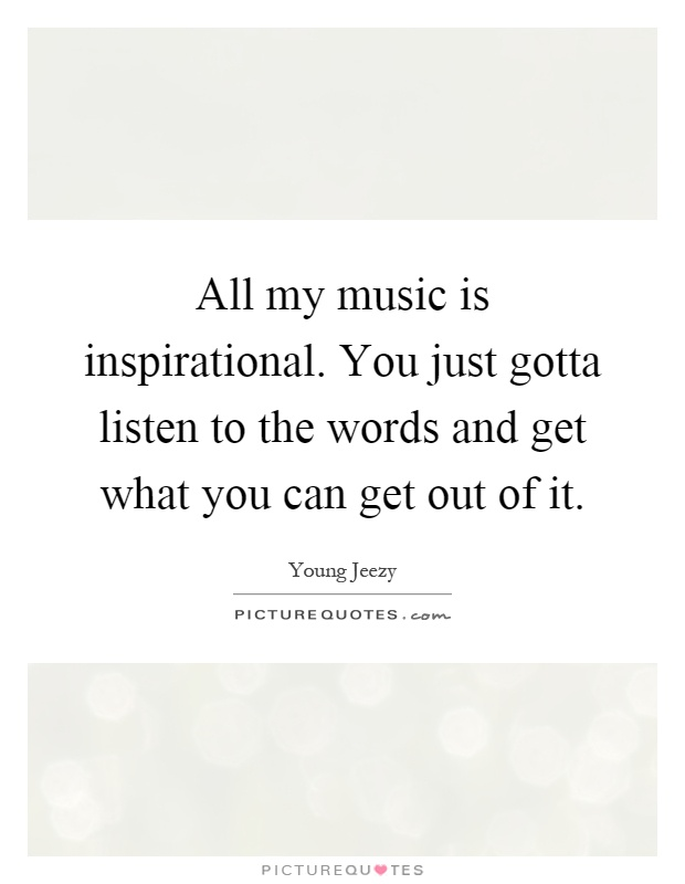 All my music is inspirational. You just gotta listen to the words and get what you can get out of it Picture Quote #1