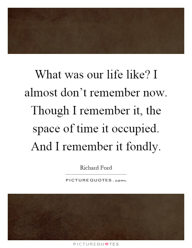 What was our life like? I almost don't remember now. Though I remember it, the space of time it occupied. And I remember it fondly Picture Quote #1