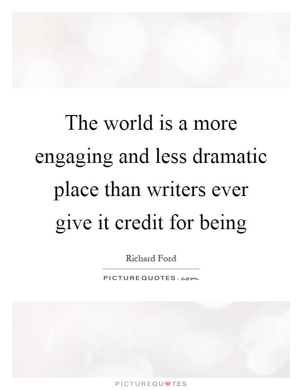 The world is a more engaging and less dramatic place than writers ever give it credit for being Picture Quote #1