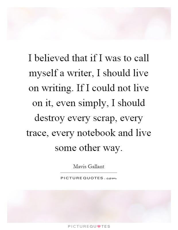 I believed that if I was to call myself a writer, I should live on writing. If I could not live on it, even simply, I should destroy every scrap, every trace, every notebook and live some other way Picture Quote #1
