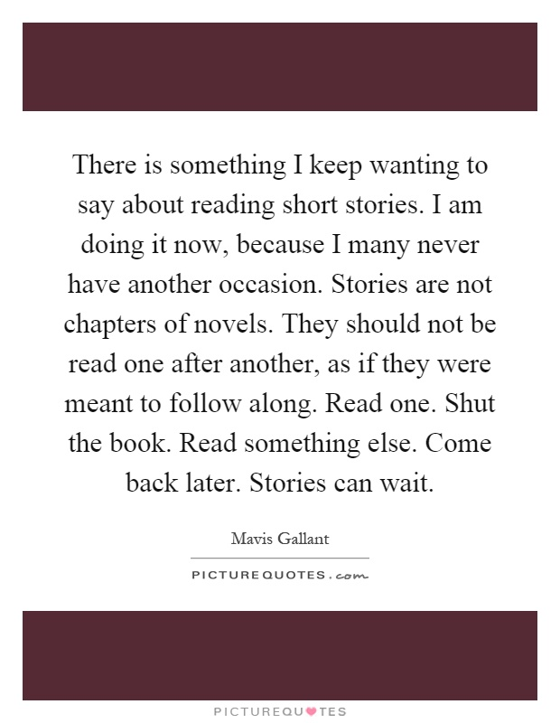 There is something I keep wanting to say about reading short stories. I am doing it now, because I many never have another occasion. Stories are not chapters of novels. They should not be read one after another, as if they were meant to follow along. Read one. Shut the book. Read something else. Come back later. Stories can wait Picture Quote #1