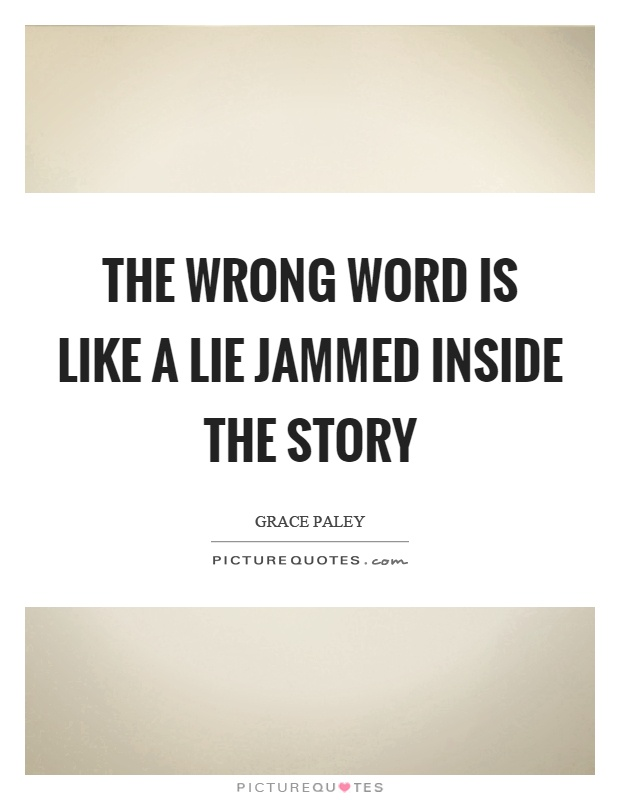 The wrong word is like a lie jammed inside the story Picture Quote #1