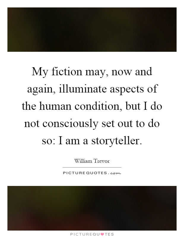 My fiction may, now and again, illuminate aspects of the human condition, but I do not consciously set out to do so: I am a storyteller Picture Quote #1