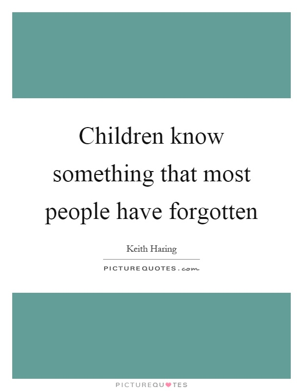 Children know something that most people have forgotten Picture Quote #1