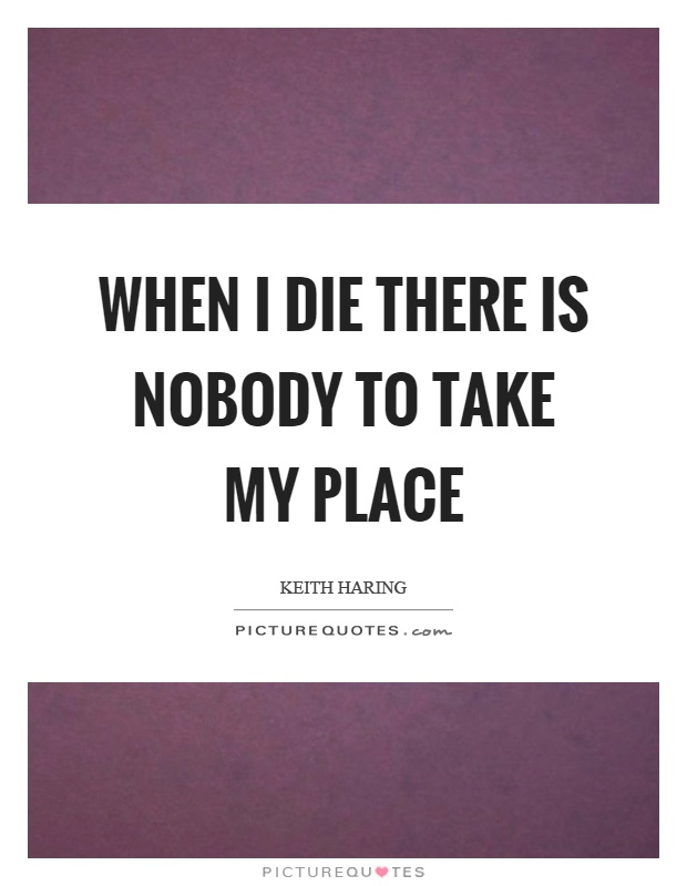 When I die there is nobody to take my place Picture Quote #1