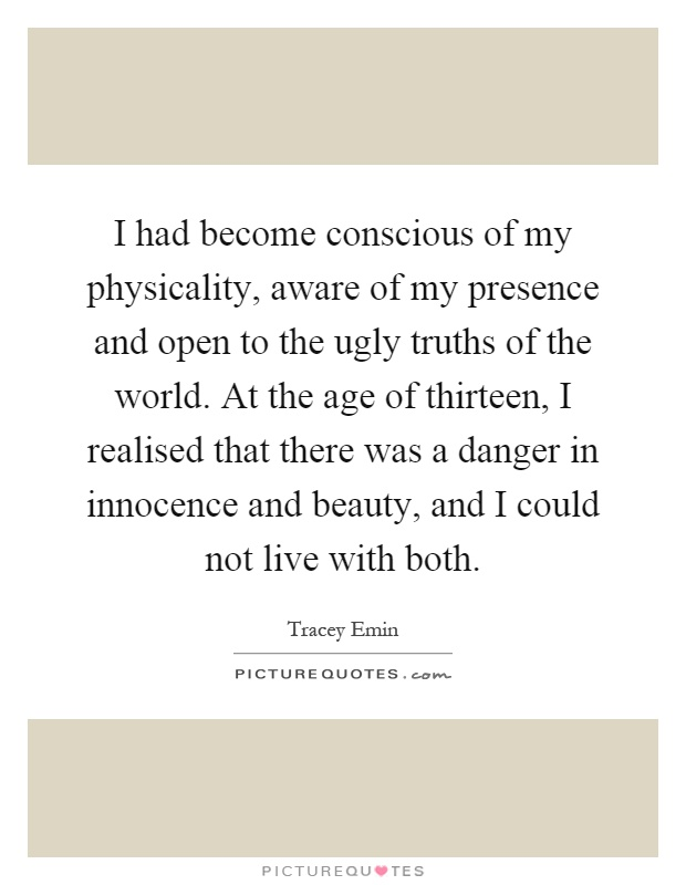 I had become conscious of my physicality, aware of my presence and open to the ugly truths of the world. At the age of thirteen, I realised that there was a danger in innocence and beauty, and I could not live with both Picture Quote #1