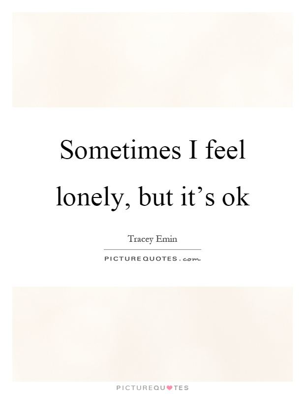 Sometimes I feel lonely, but it's ok Picture Quote #1