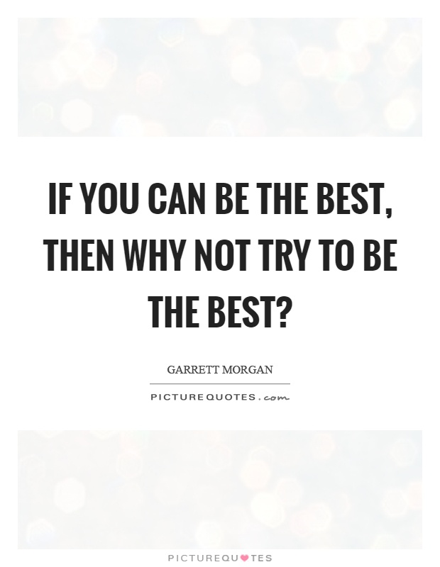 If you can be the best, then why not try to be the best? Picture Quote #1
