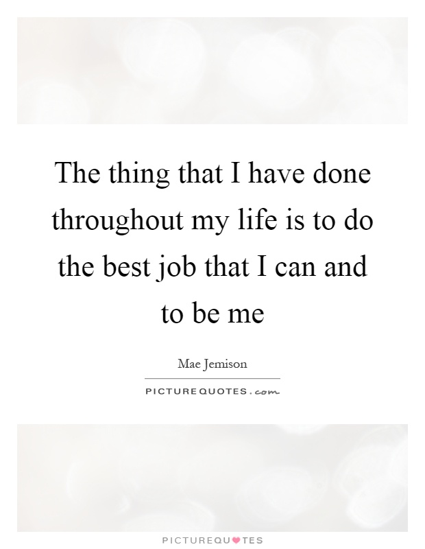 The thing that I have done throughout my life is to do the best job that I can and to be me Picture Quote #1