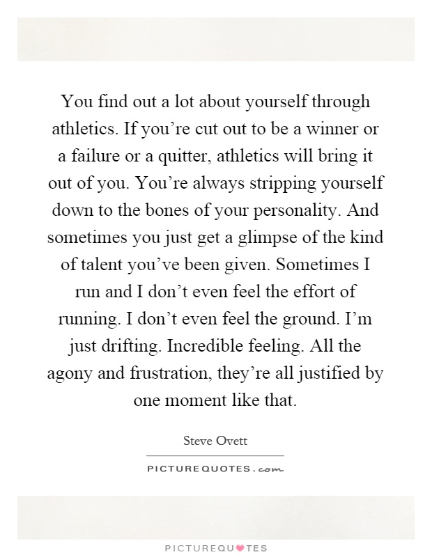 You find out a lot about yourself through athletics. If you're cut out to be a winner or a failure or a quitter, athletics will bring it out of you. You're always stripping yourself down to the bones of your personality. And sometimes you just get a glimpse of the kind of talent you've been given. Sometimes I run and I don't even feel the effort of running. I don't even feel the ground. I'm just drifting. Incredible feeling. All the agony and frustration, they're all justified by one moment like that Picture Quote #1