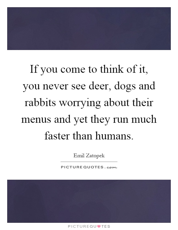 If you come to think of it, you never see deer, dogs and rabbits worrying about their menus and yet they run much faster than humans Picture Quote #1