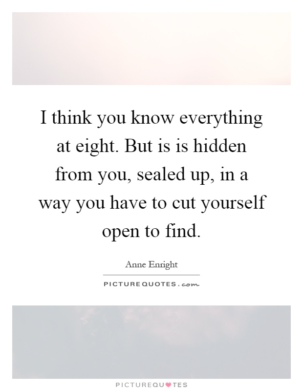 I think you know everything at eight. But is is hidden from you, sealed up, in a way you have to cut yourself open to find Picture Quote #1
