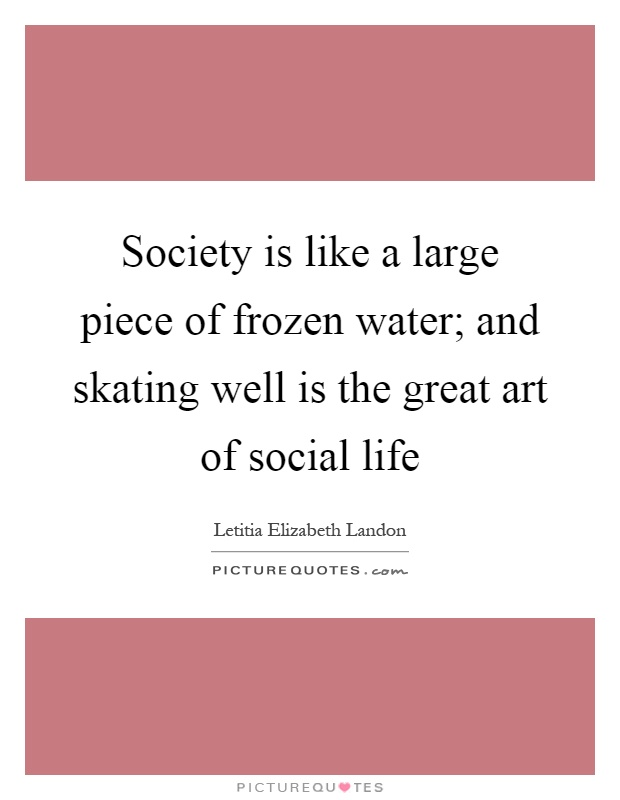 Society is like a large piece of frozen water; and skating well is the great art of social life Picture Quote #1