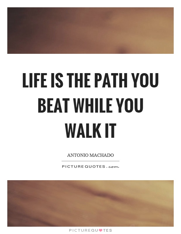 Life is the path you beat while you walk it Picture Quote #1