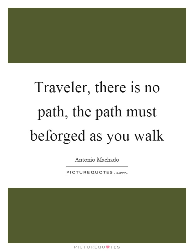 Traveler, there is no path, the path must beforged as you walk Picture Quote #1