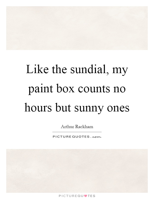 Like the sundial, my paint box counts no hours but sunny ones Picture Quote #1