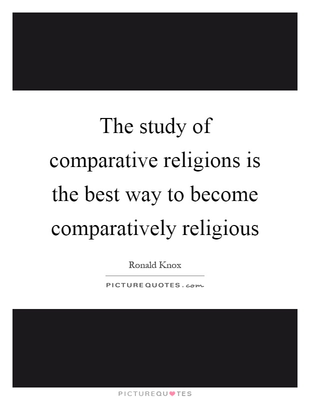 The study of comparative religions is the best way to become comparatively religious Picture Quote #1