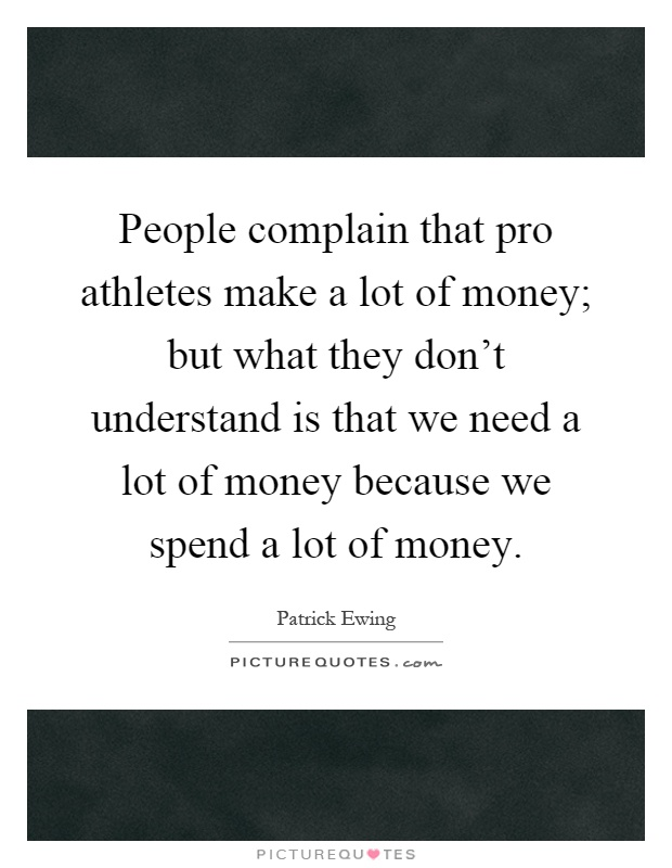 People complain that pro athletes make a lot of money; but what they don't understand is that we need a lot of money because we spend a lot of money Picture Quote #1