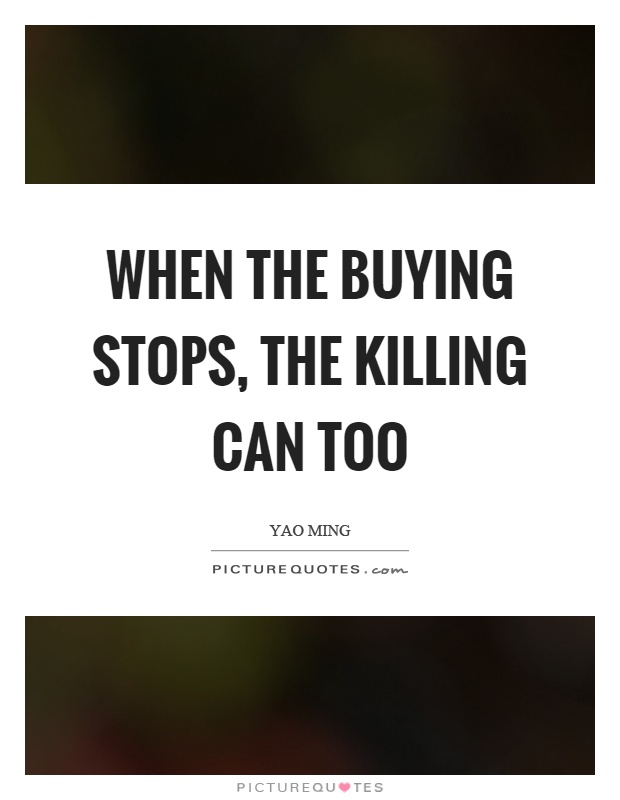 When the buying stops, the killing can too Picture Quote #1