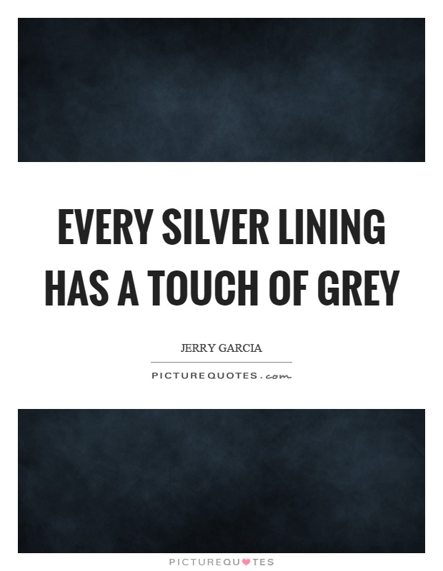 Every silver lining has a touch of grey Picture Quote #1