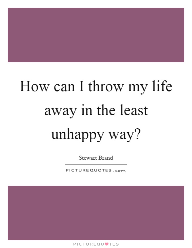 How can I throw my life away in the least unhappy way? Picture Quote #1